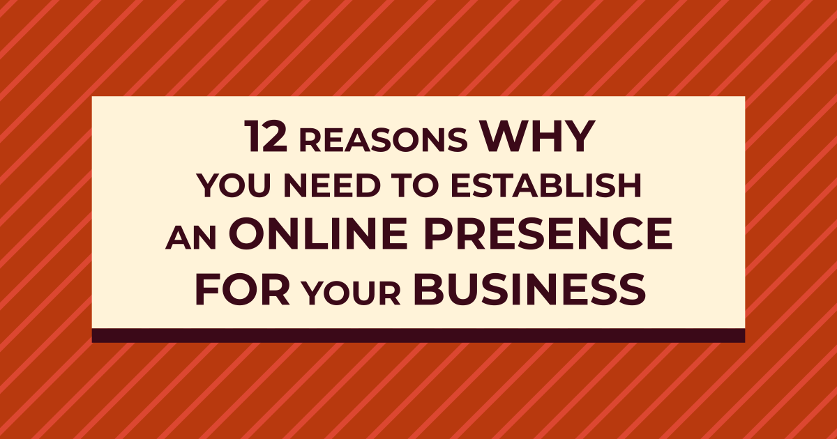 12 Critical Reasons Why You Need to Establish an Online Presence for Your Business