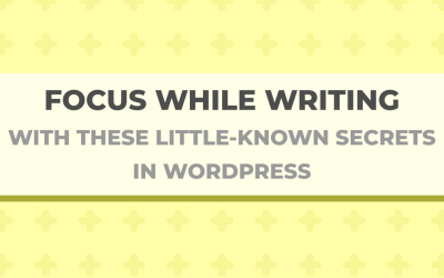 Focus While Writing With These Little-Known Secrets in WordPress
